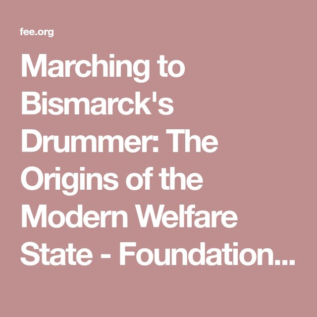 Marching to Bismarck's Drummer: The Origins of the Modern Welfare State - Foundation for Economic Education - Working for a free and prosperous world