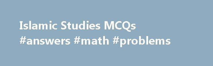 Islamic Studies MCQs #answers #math #problems http://answer.remmont.com/islamic-studies-mcqs-answers-math-problems/  #islamic questions and answers # Islamic Studies MCQs Islamic studies multiple choice questions (MCQs). The following quizzes are from the history of Islam, basic Islamic knowledge and beliefs, the life of Prophet Muhammad (PBUH) and his companions (R.A), Quran & Sunnah, Islamic world and practices. Prophet Muhammad (PBUH) belonged to __________ family. Hashmi Quraishi Makki…