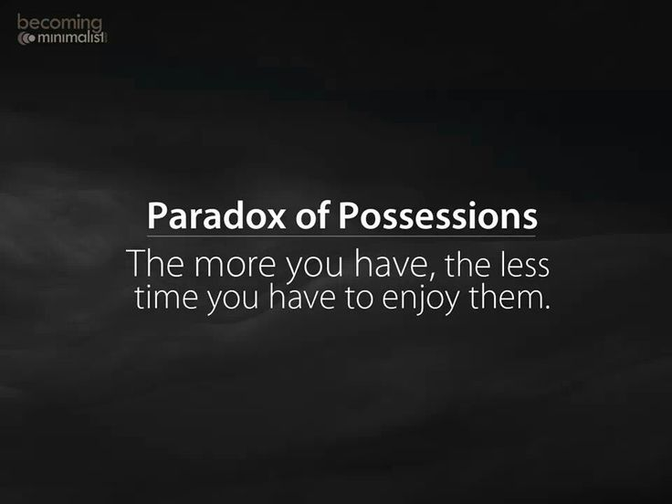 The Paradox of Possessions - the more you have the less time you have to enjoy them.