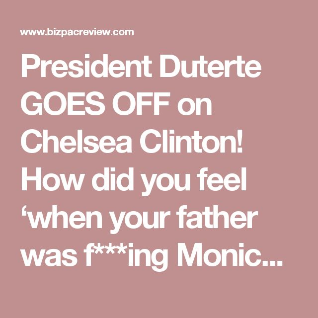 President Duterte GOES OFF on Chelsea Clinton! How did you feel 'when your father was f***ing Monica Lewinsky?' | Conservative News Today
