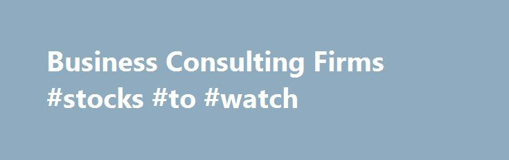 Business Consulting Firms #stocks #to #watch http://bank.nef2.com/business-consulting-firms-stocks-to-watch/  #business consulting firms # The Purpose of Business Consulting Firms Self examination is often considered the best way to work toward improvement. Unfortunately, no matter how hard we try it is often extremely difficult to be completely unbiased when we consider matters that are close to us. In times like this it is helpful to seek outside opinions and insight. This holds true in…