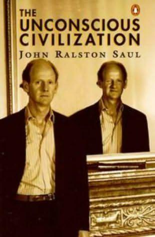 The Unconscious Civilization   by  John Ralston Saul