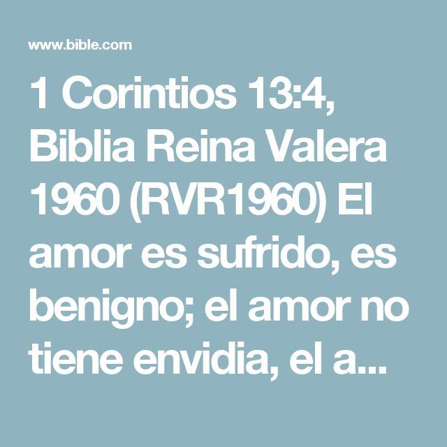 1 Corintios 13:4, Biblia Reina Valera 1960 (RVR1960) El amor es sufrido, es benigno; el amor no tiene envidia, el amor no es jactancioso, no se envanece;