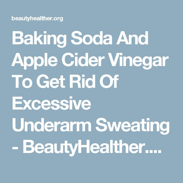Baking Soda And Apple Cider Vinegar To Get Rid Of Excessive Underarm Sweating - BeautyHealther.org