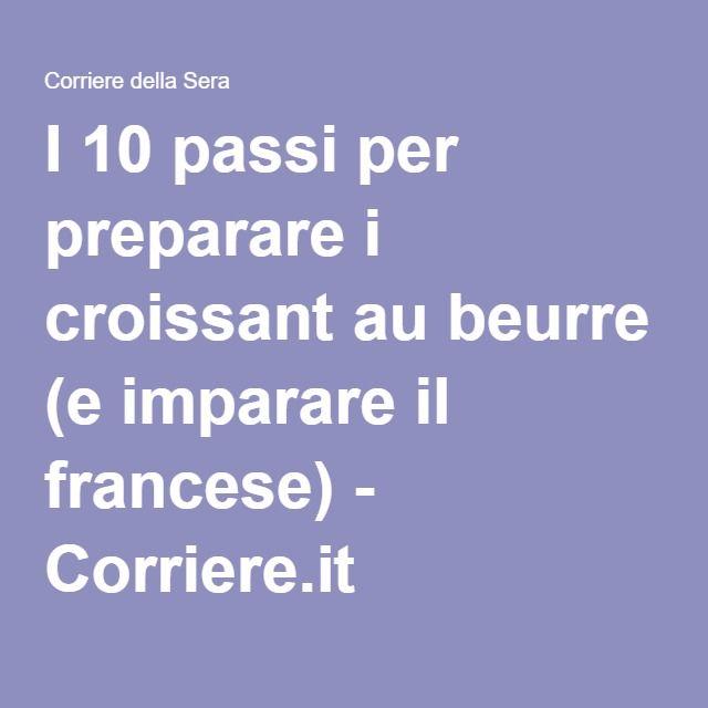 I 10 passi per preparare i croissant au beurre (e imparare il francese) - Corriere.it