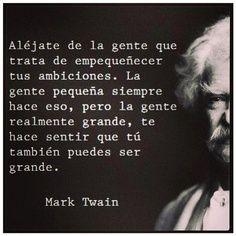 Aléjate de la gente que trata de empequeñecer tus ambiciones. La gente pequeña siempre hace eso, pero la gente realmente grande, te hacer sentir que tú también puedes ser grande.  Mark Twain