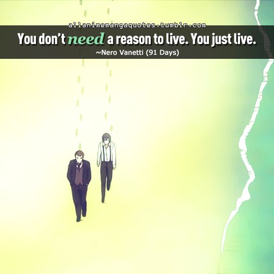 you don't need a reason to live. you just live  ~nero vanetti (91 days) #anime #quote