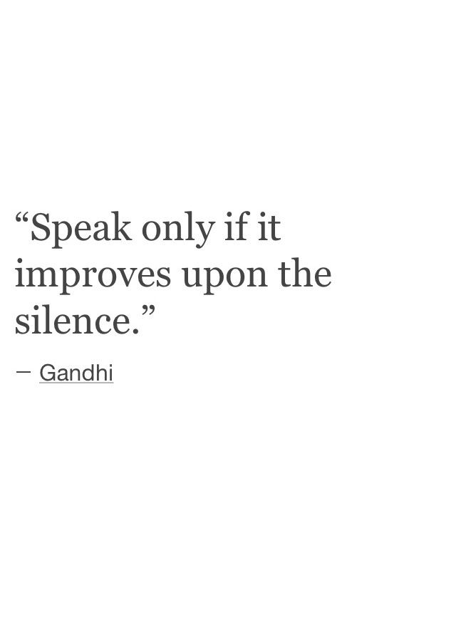 Speak only if it improves the silence. I don't really care for gandhi but this is a good principle. Más