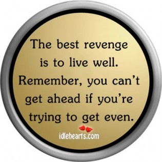 Live well, forget revenge.