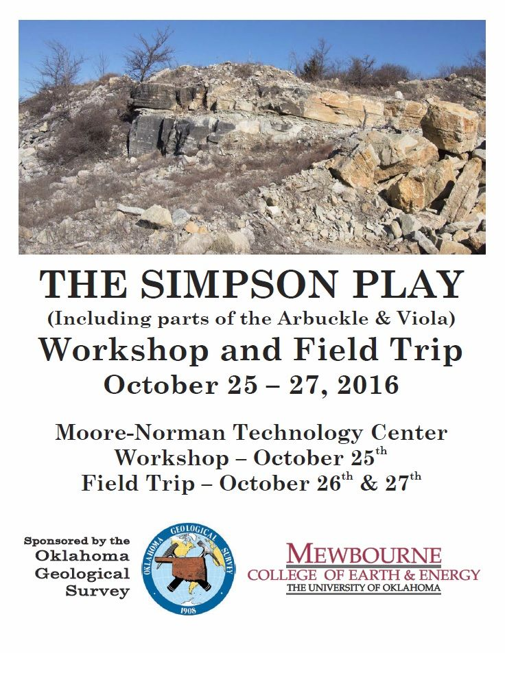 "The Oklahoma Geological Survey (OGS) is pleased to announce the upcoming  event ""The Simpson Play (Including parts of the Arbuckle & Viola)""  Workshop to be held on Tuesday, October 25th.  Field Trip to be held  Wednesday, October 26th and Thursday, October 27, 2016.  Speakers:      * Raymond Suhm (Ray), Consultant      * Jerry Mc Caskill, McEnco, Incorporated     * James Derby (Jim), Consultant         * Jesse Carlucci, Midwestern State University        * Kurt Rottmann, Consultant…"
