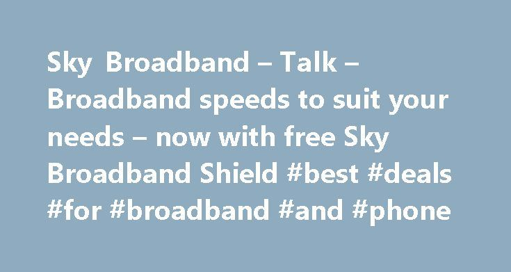 Sky Broadband – Talk – Broadband speeds to suit your needs – now with free Sky Broadband Shield #best #deals #for #broadband #and #phone http://broadband.nef2.com/sky-broadband-talk-broadband-speeds-to-suit-your-needs-now-with-free-sky-broadband-shield-best-deals-for-broadband-and-phone/  #broadband ireland # Sky Broadband, Fibre & Talk Here's the legal bit 10 a month Box Sets: HD package for 10 per month for 12 months. The then current price applies after the offer period. See…