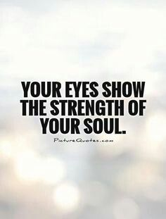 Your eyes show the strength of your soul.