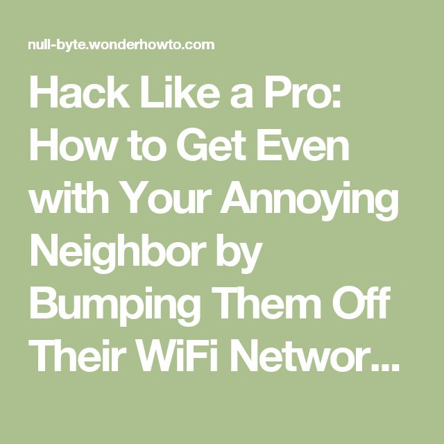Hack Like a Pro: How to Get Even with Your Annoying Neighbor by Bumping Them Off Their WiFi Network —Undetected « Null Byte