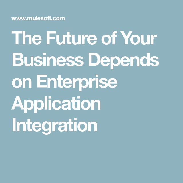 The Future of Your Business Depends on Enterprise Application Integration