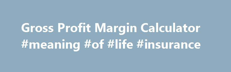 Gross Profit Margin Calculator #meaning #of #life #insurance http://incom.remmont.com/gross-profit-margin-calculator-meaning-of-life-insurance/  #gross income calculator # Gross Profit Margin Calculator Gross Profit Margin Formula: Gross Profit Margin = Sales – Cost of Goods Sold / Sales OR Gross Profit / Total Revenue Gross Profit Margin Definition The Gross Profit Margin Calculator will instantly calculate the gross profit margin of any company if you simply enter in the Continue Reading