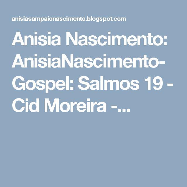 Anisia Nascimento: AnisiaNascimento-Gospel: Salmos 19 - Cid Moreira -...