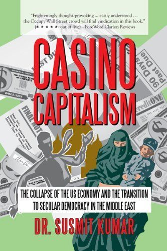 Casino Capitalism: The Collapse of the US Economy and the Transition to Secular Democracy in the Middle East by Dr. Susmit Kumar. $3.91. Publisher: iUniverse (April 5, 2012). 328 pages