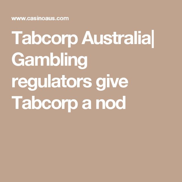 Tabcorp Australia| Gambling regulators give Tabcorp a nod