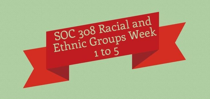 SOC 308 Racial and Ethnic Groups Week 1 to 5 Week 1 Discussion 1, Constructing Race Discussion 2, Implications of Anglo Dominance in the United States Quiz  Week 2 Assignment, Ethnic Group Evaluation Discussion 1, Legacy of Slavery Discussion 2, Hispanic Culture Quiz  Week 3 Assignment, Final Paper Problem and Outline Discussion 1, English as the Official U.S. Language Discussion 2, Hate Crime Quiz  Week 4 Discussion 1, The Caste System in India Discussion 2, The Cosmic Race Quiz