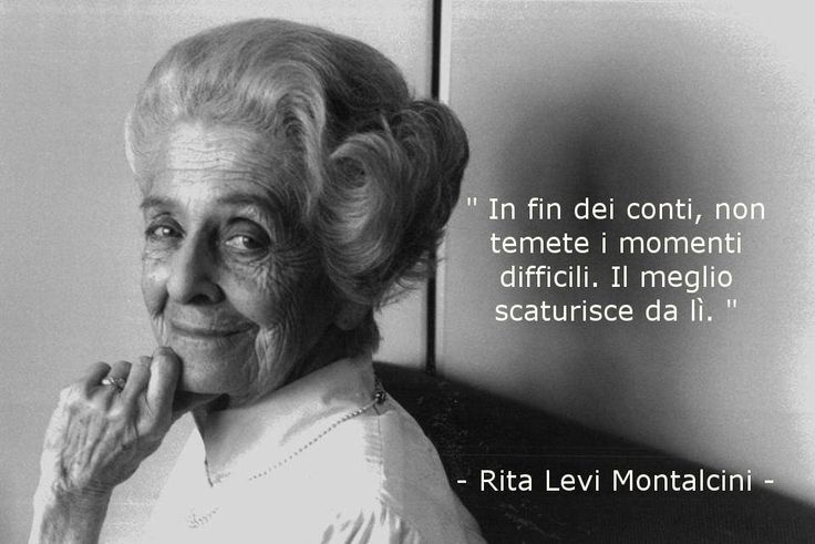 """""""In fin dei conti, non temete i momenti difficili. Il meglio scaturisce da lì."""" Rita Levi Montalcini"""