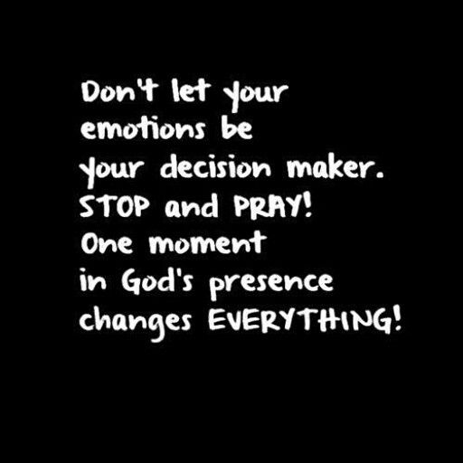 Amen❤️ Don't let your emotions be your decision maker. STOP and PRAY! One moment inGod's presence changes everything.