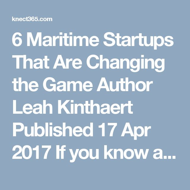 """6 Maritime Startups That Are Changing the Game  Author    Leah Kinthaert  Published    17 Apr 2017    If you know anything about startups you probably know the statistic that 90% of startups will fail. But it's that edginess and ability to unceremoniously restructure a team, a strategy and often even a product that make them so powerfully innovative. Right now the shipping industry – succinctly described by Olaf Merk in Shipping Today as being a transport chain that's """"traditionally opaque…"""