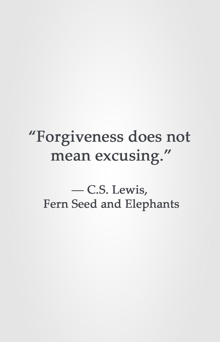 """Forgiveness does not  mean excusing.""  ― C.S. Lewis,  Fern Seed and Elephants"
