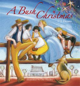 "A Bush Christmas: The classic Australian  Christmas poem by C.J. Dennis in a delightful children's picture book, illustrated by Dee Huxley, published Black Dog Books. C.J Dennis poem: The Herald, 1931 and in ""More Than A Sentimental Bloke"". See http://www.middlemiss.org/lit/authors/denniscj/newspapers/herald/1931/works/bushchristmas.html"