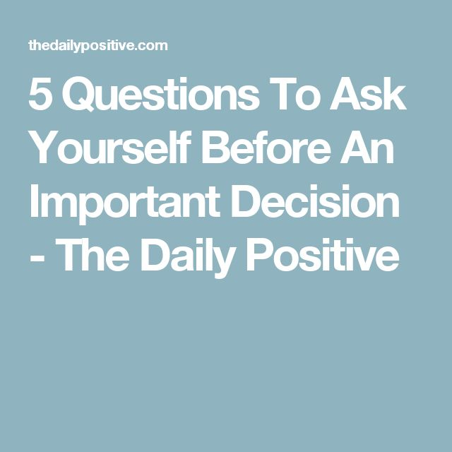 5 Questions To Ask Yourself Before An Important Decision - The Daily Positive