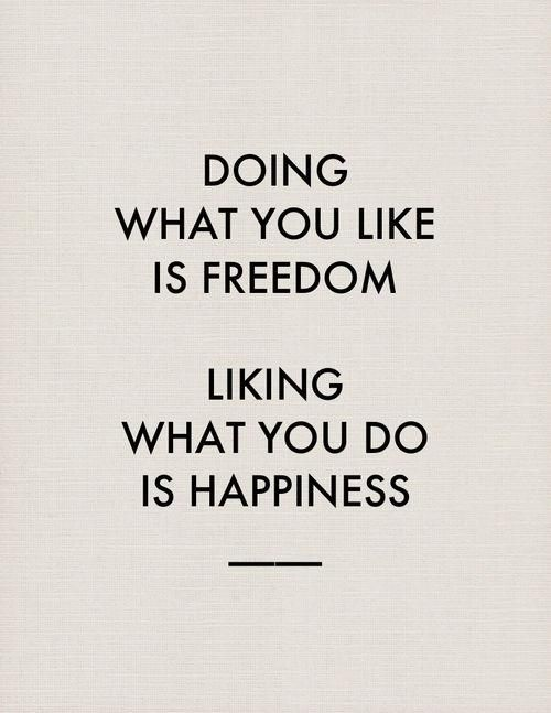 Doing what you like is freedom. Liking what you do is happiness. #work #ethic