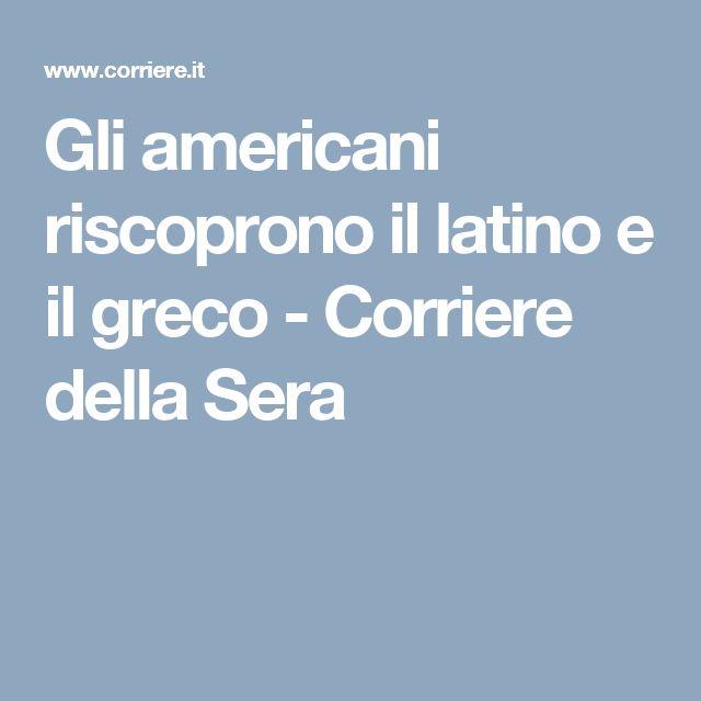Gli americani riscoprono    il latino e il greco - Corriere della Sera