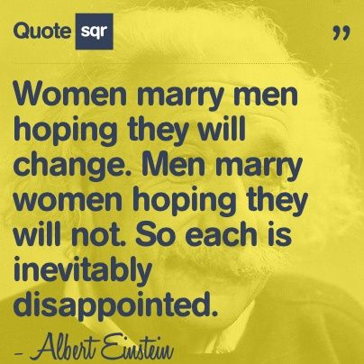 Women Marry Men Hoping They Will Change Not So Each Is Inevitably Disappointed