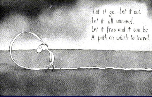 Let it go. Let it out. Let it all unravel. Let it free and it can be a path on which to travel.