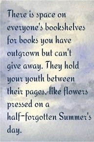What a lovely way to express this feeling for books you just can't get rid of.
