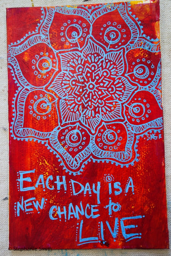 Each day is a new chance to live.