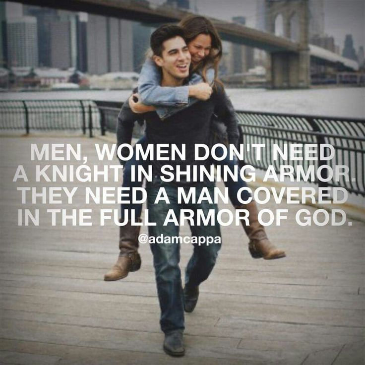Men , women don't need a knight in shinning armor . They need a man covered in the full armor of God