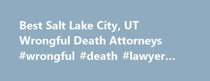 Best Salt Lake City, UT Wrongful Death Attorneys #wrongful #death #lawyer #utah http://fiji.remmont.com/best-salt-lake-city-ut-wrongful-death-attorneys-wrongful-death-lawyer-utah/  # Top Rated Wrongful Death Lawyers in Salt Lake City, UT Salt Lake City, UT Wrongful Death Lawyers Wrongful Death Law Have you lost a family member or loved one? Was the decedent s death caused by the negligence or intent to cause harm by another? Will the death of your family member result in the loss of…