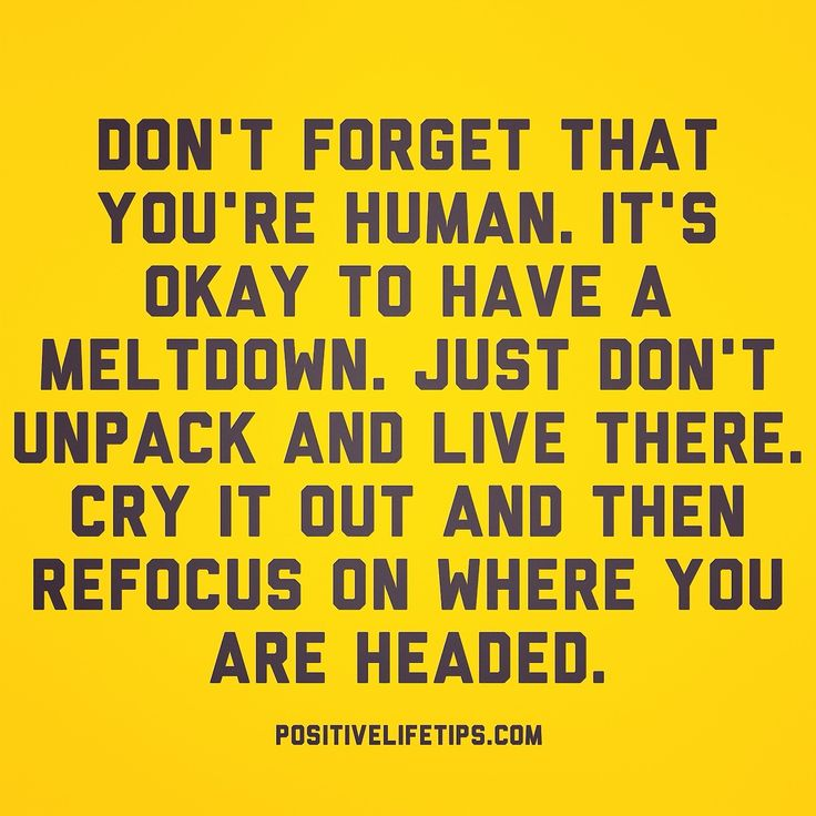 positivelifetips:  It's ok to have a bad day. It's ok to have a melt down. You're human. Let it out and then get back up and keep going forw...