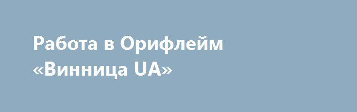 Работа в Орифлейм «Винница UA» http://www.mostransregion.ru/d_092/?adv_id=238 Начинайте сегодня-учитесь и зарабатывайте вместе с нами. Будущее за удаленной работой. Заработок на дому - очень интересная тема для каждого. Это интересно пенсионеру и студенту, работающему по найму или неработающему вообще в какой-либо компании на Земле. Заработок в интернете обязательно поможет вам получить добавку к семейному бюджету. Если Вы хотите быть успешным - Добро пожаловать в дружную команду ОРИФЛЭЙМ…