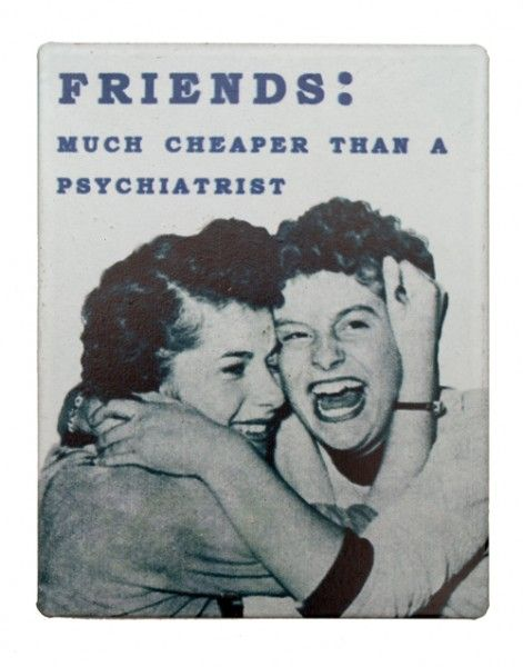 Friends: Much cheaper than a psychiatrist. The best therapy!