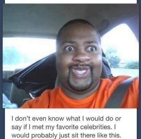 Meeting Celebrities when I saw this I just busted out laughing because this is so true