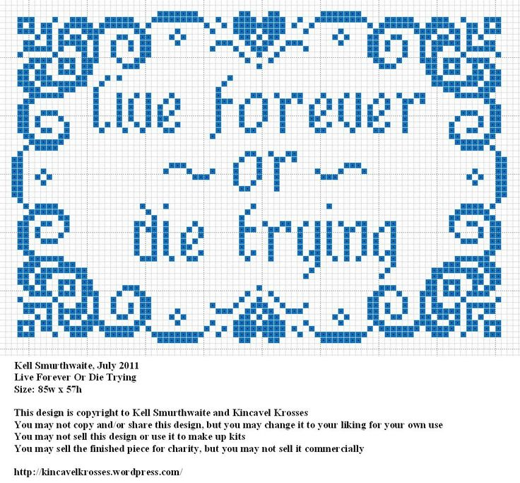 Design: Live Forever Or Die Trying Size: 85w x 57h Designer: Kell Smurthwaite, Kincavel Krosses Permissions: This design is copyright to Kell Smurthwaite and Kincavel Krosses You may use, copy and/...