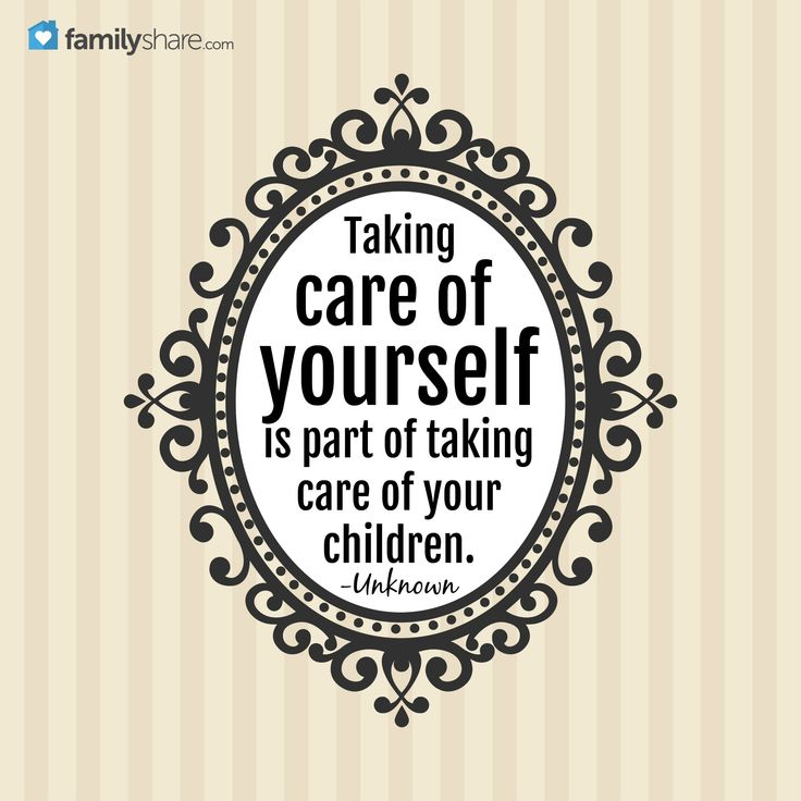 Taking care of yourself is part of taking care of your children. -Unknown