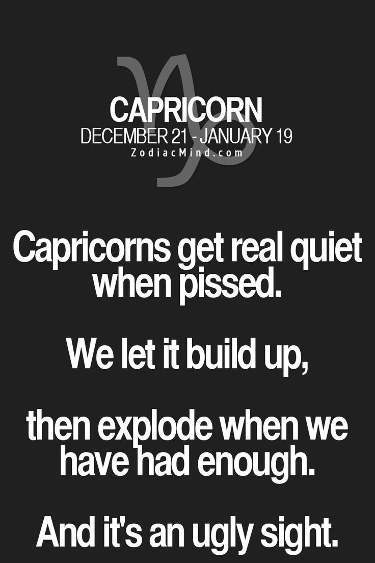 Capricorns get real quiet when upset.  We let it build up, then explode when we have had enough.  And it's an ugly sight.  LEAVE US ALONE!