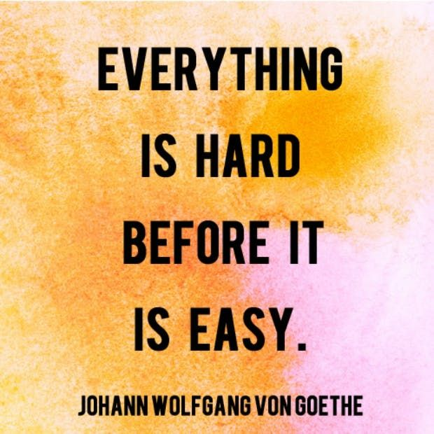"""""""Everything is hard before it is easy."""" — Johann Wolfgang von Goethe"""