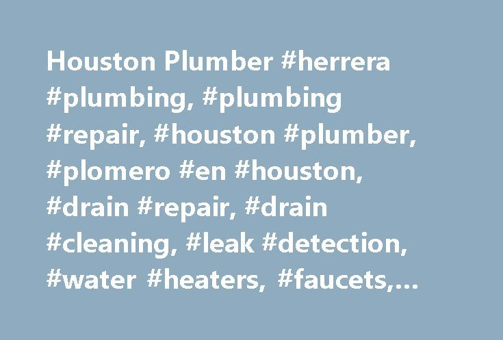 Houston Plumber #herrera #plumbing, #plumbing #repair, #houston #plumber, #plomero #en #houston, #drain #repair, #drain #cleaning, #leak #detection, #water #heaters, #faucets, #toilet #repair # http://utah.nef2.com/houston-plumber-herrera-plumbing-plumbing-repair-houston-plumber-plomero-en-houston-drain-repair-drain-cleaning-leak-detection-water-heaters-faucets-toilet-repair/  # Herrera Plumbing Service Welcome To Herrera Plumbing Service, this is an small plumbing Company Located in houston…