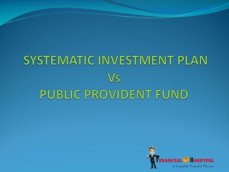 Systematic Investment Plan vs Public Provident Fund  http://www.slideshare.net/financialhospital/sip-vs-insurance
