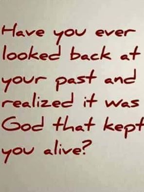 Have you ever looked back at your past and realized it was God that kept you alive?