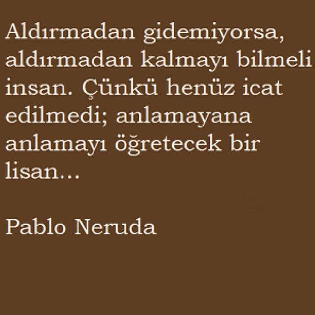 Aldırmadan gidemiyorsa, aldırmadan kalmayı bilmeli insan. Çünkü henüz icat edilmedi; anlamayana anlamayı öğretecek bir lisan. - Pablo Neruda