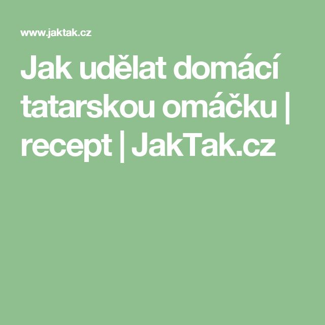 Jak udělat domácí tatarskou omáčku | recept | JakTak.cz